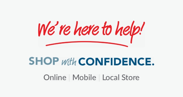 We're here to help! Shop with Confidence. Online, mobile and in-store.